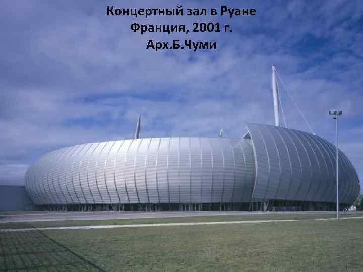 Концертный зал в Руане Франция, 2001 г. Арх. Б. Чуми