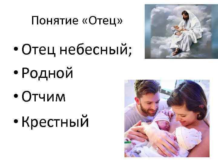 Понятие «Отец» • Отец небесный; • Родной • Отчим • Крестный