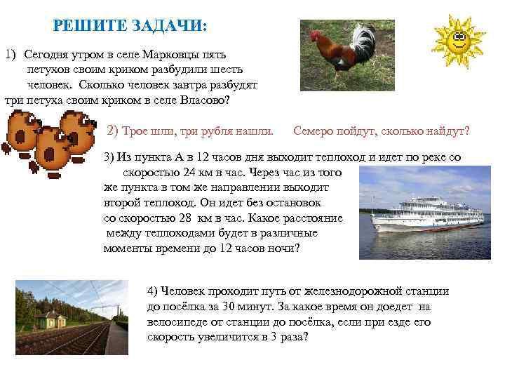 РЕШИТЕ ЗАДАЧИ: 1) Сегодня утром в селе Марковцы пять петухов своим криком разбудили шесть