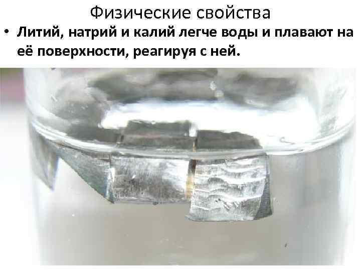 Физические свойства • Литий, натрий и калий легче воды и плавают на её поверхности,