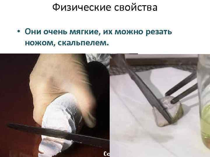 Физические свойства • Они очень мягкие, их можно резать ножом, скальпелем.