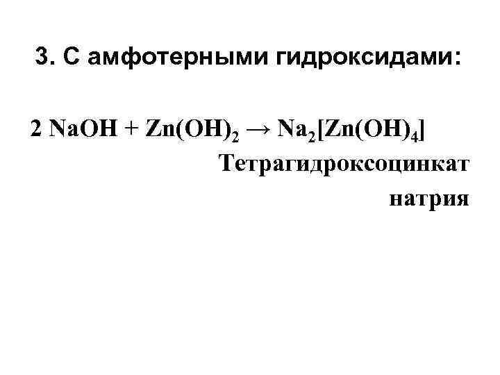3. С амфотерными гидроксидами: 2 Na. OH + Zn(ОН)2 → Na 2[Zn(OH)4] Тетрагидроксоцинкат натрия