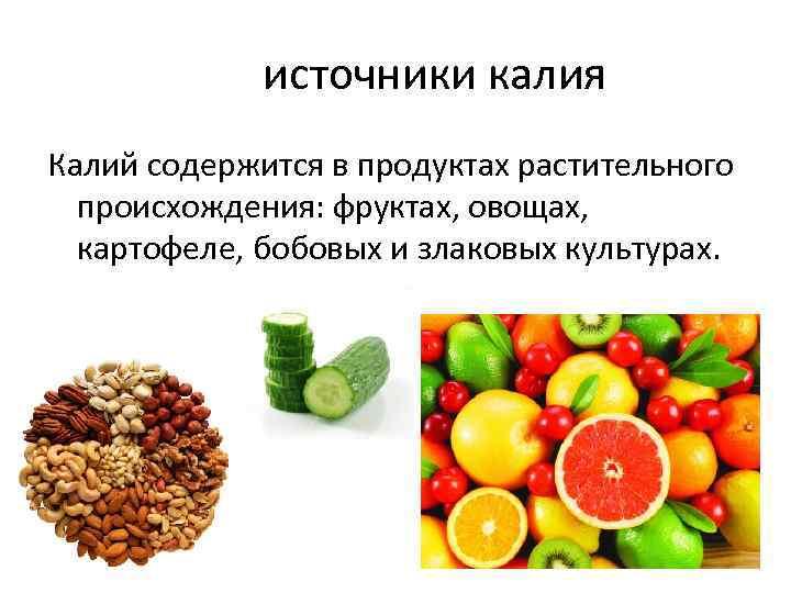 источники калия Калий содержится в продуктах растительного происхождения: фруктах, овощах, картофеле, бобовых и злаковых