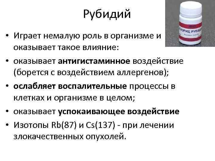 Рубидий • Играет немалую роль в организме и оказывает такое влияние: • оказывает антигистаминное