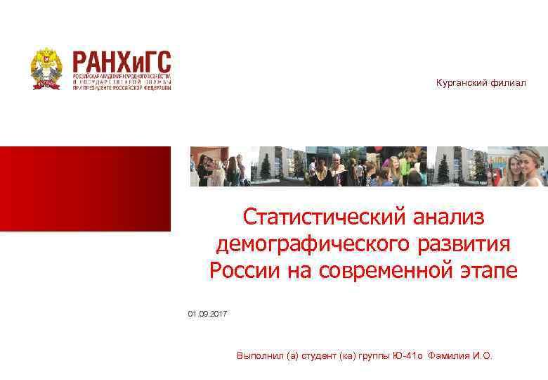 Курганский филиал Статистический анализ демографического развития России на современной этапе 01. 09. 2017 Выполнил