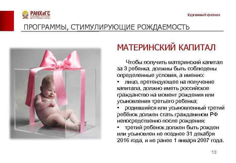 Курганский филиал ПРОГРАММЫ, СТИМУЛИРУЮЩИЕ РОЖДАЕМОСТЬ МАТЕРИНСКИЙ КАПИТАЛ Чтобы получить материнский капитал за 3 ребенка,
