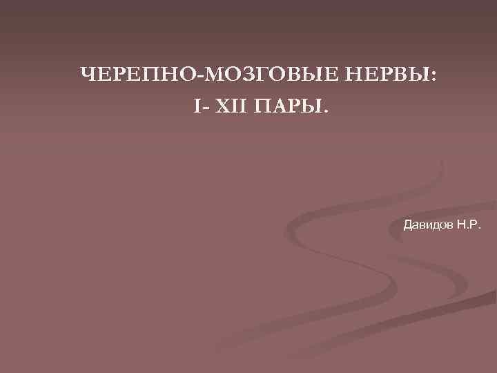 ЧЕРЕПНО-МОЗГОВЫЕ НЕРВЫ: I- XII ПАРЫ. Давидов Н. Р.