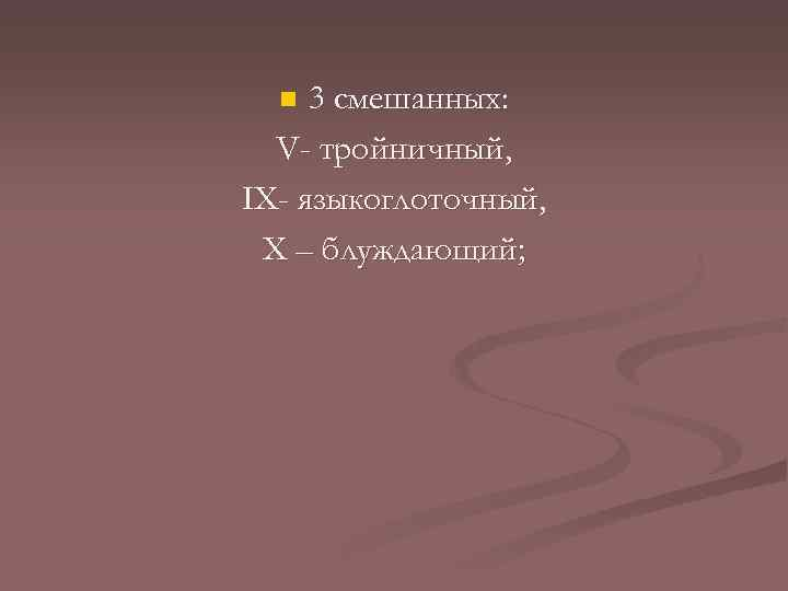 3 смешанных: V- тройничный, ІX- языкоглоточный, X – блуждающий; n