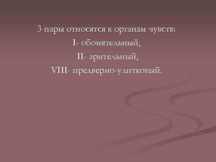 3 пары относятся к органам чувств: І- обонятельный, ІІ- зрительный, VІІІ- предверно-улитковый.