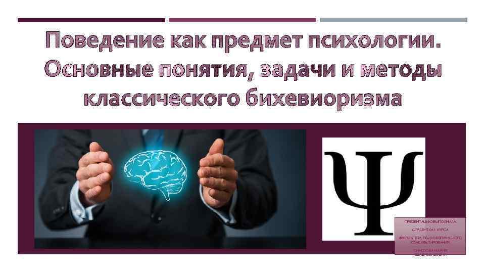 Поведение как предмет психологии. Основные понятия, задачи и методы классического бихевиоризма ПРЕЗЕНТАЦИЮ ВЫПОЛНИЛА СТУДЕНТКА