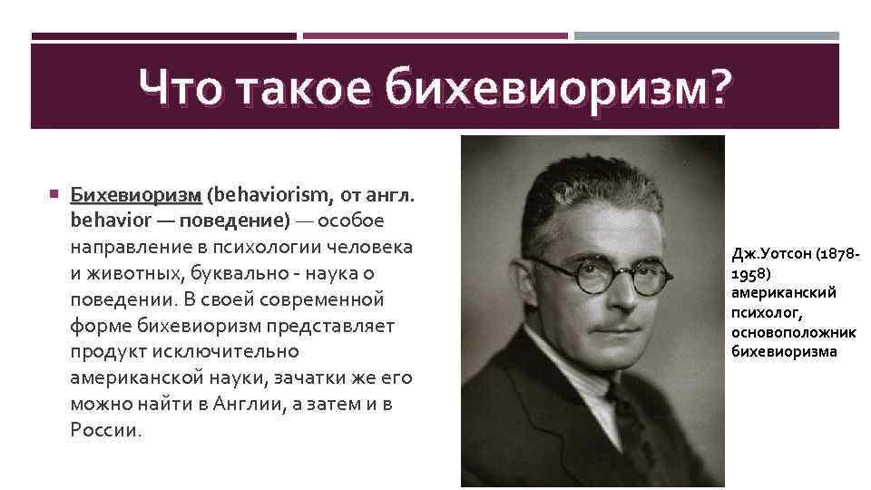 Что такое бихевиоризм? Бихевиоризм (behaviorism, от англ. behavior — поведение) — особое направление в