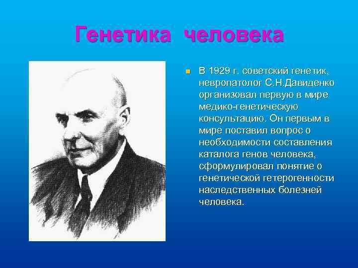 Генетика человека n В 1929 г. советский генетик, невропатолог С. Н. Давиденко организовал первую