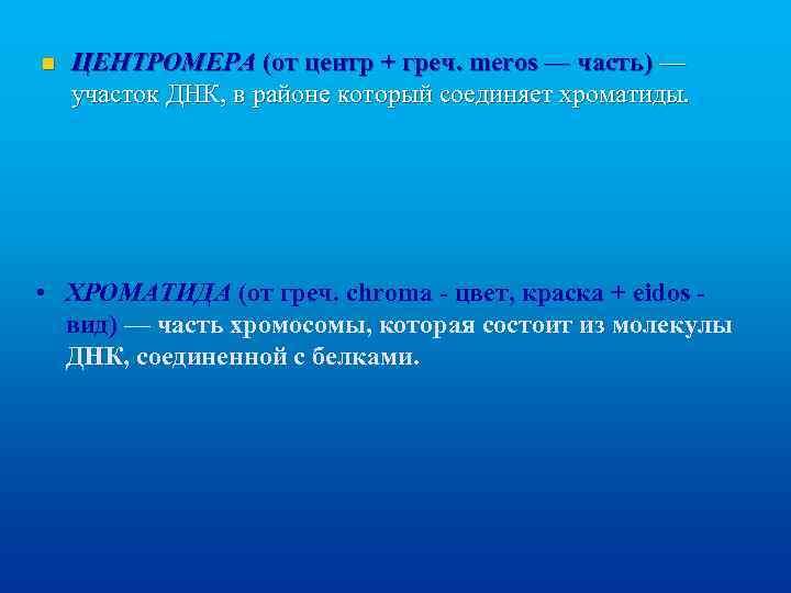 n ЦЕНТРОМЕРА (от центр + греч. meros — часть) — участок ДНК, в районе