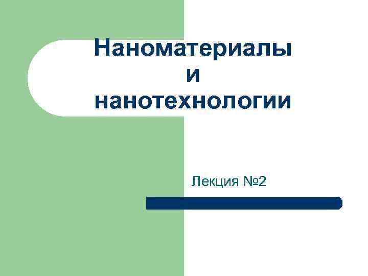 Наноматериалы и нанотехнологии Лекция № 2
