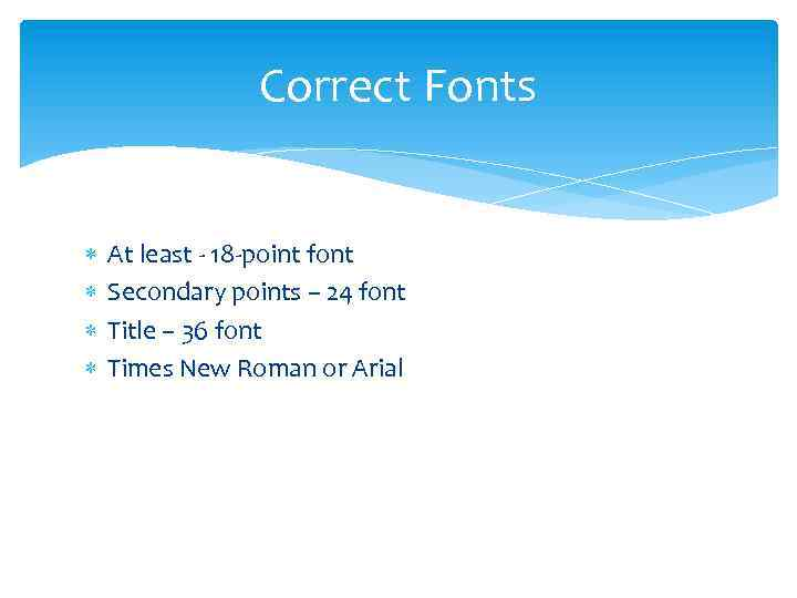 Correct Fonts At least - 18 -point font Secondary points – 24 font Title