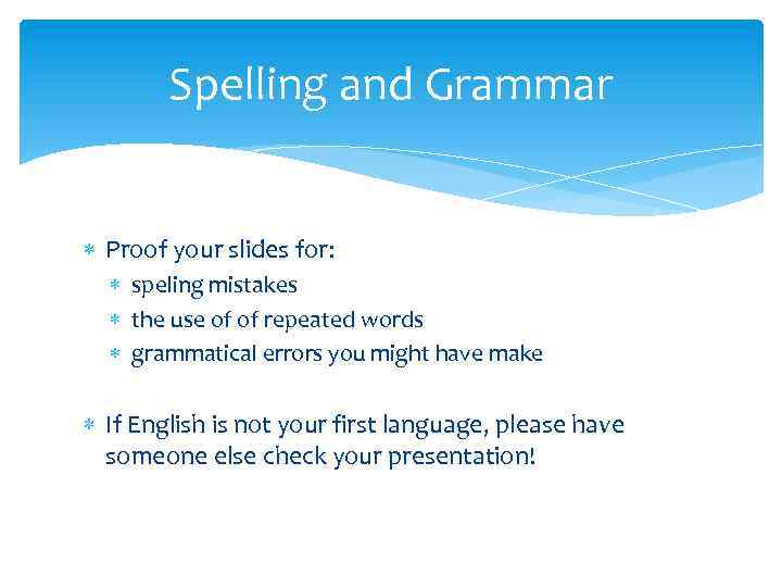 Spelling and Grammar Proof your slides for: speling mistakes the use of of repeated