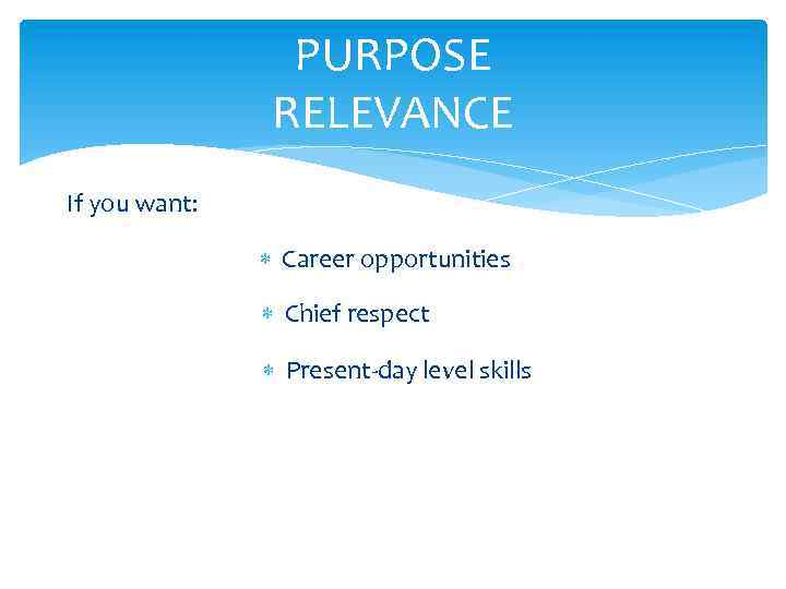 PURPOSE RELEVANCE If you want: Career opportunities Chief respect Present-day level skills