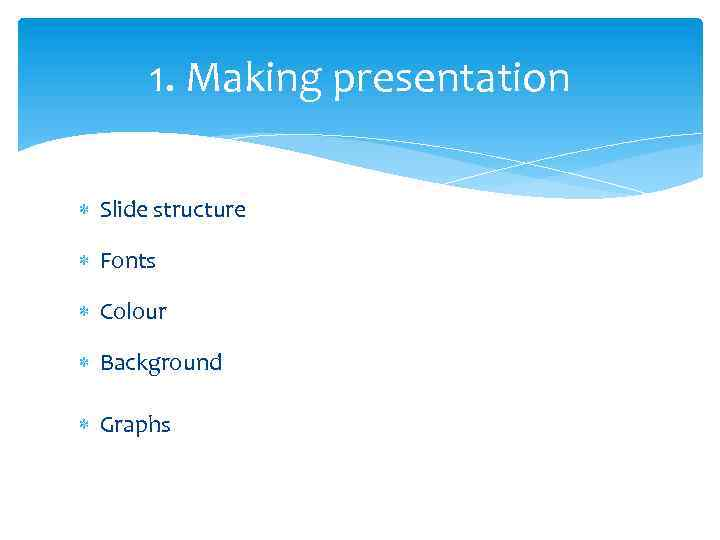 1. Making presentation Slide structure Fonts Colour Background Graphs