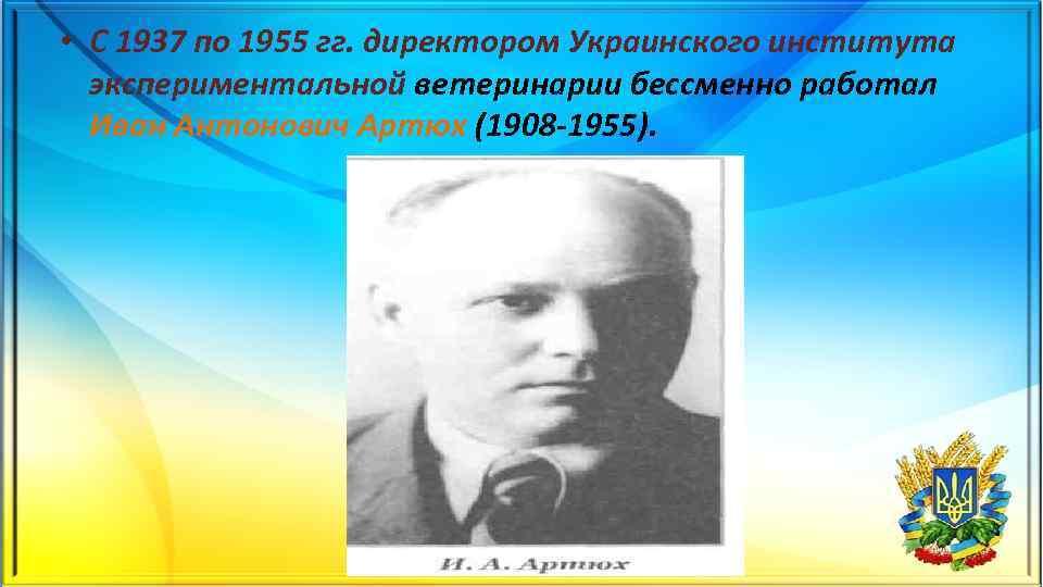 • С 1937 по 1955 гг. директором Украинского института экспериментальной ветеринарии бессменно работал