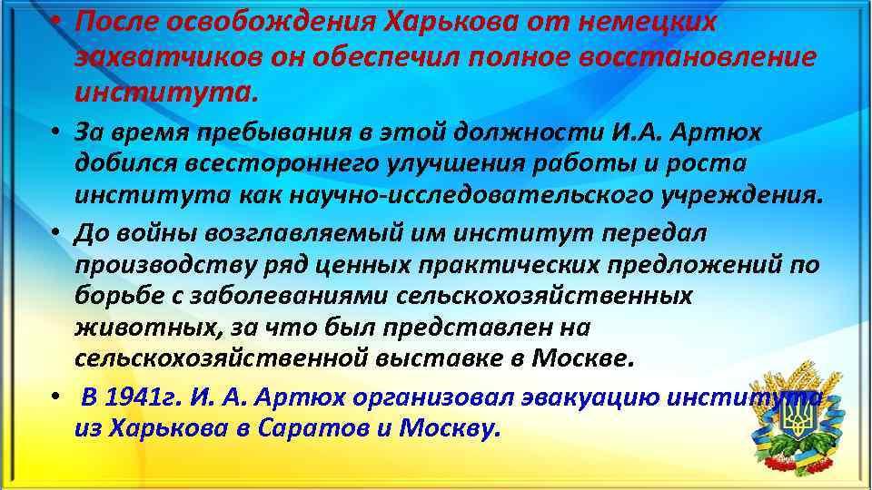 • После освобождения Харькова от немецких захватчиков он обеспечил полное восстановление института. •