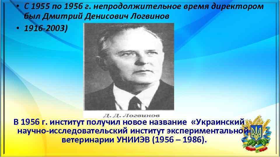 • С 1955 по 1956 г. непродолжительное время директором был Дмитрий Денисович Логвинов