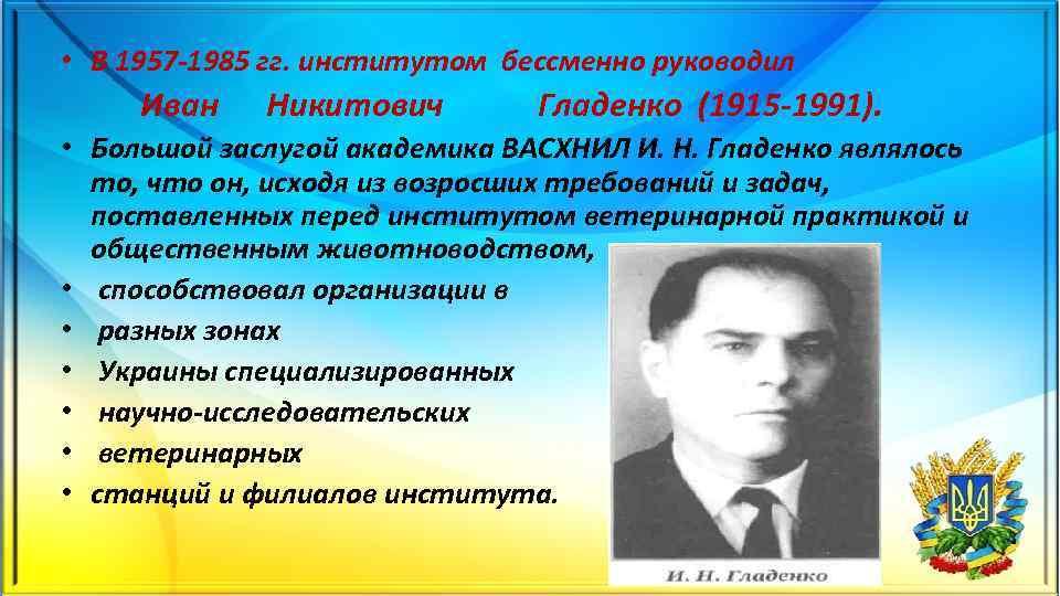 • В 1957 1985 гг. институтом бессменно руководил Иван Никитович Гладенко (1915 1991).
