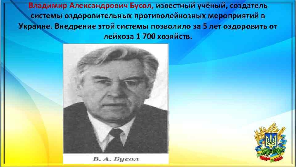 Владимир Александрович Бусол, известный учёный, создатель системы оздоровительных противолейкозных мероприятий в Украине. Внедрение этой