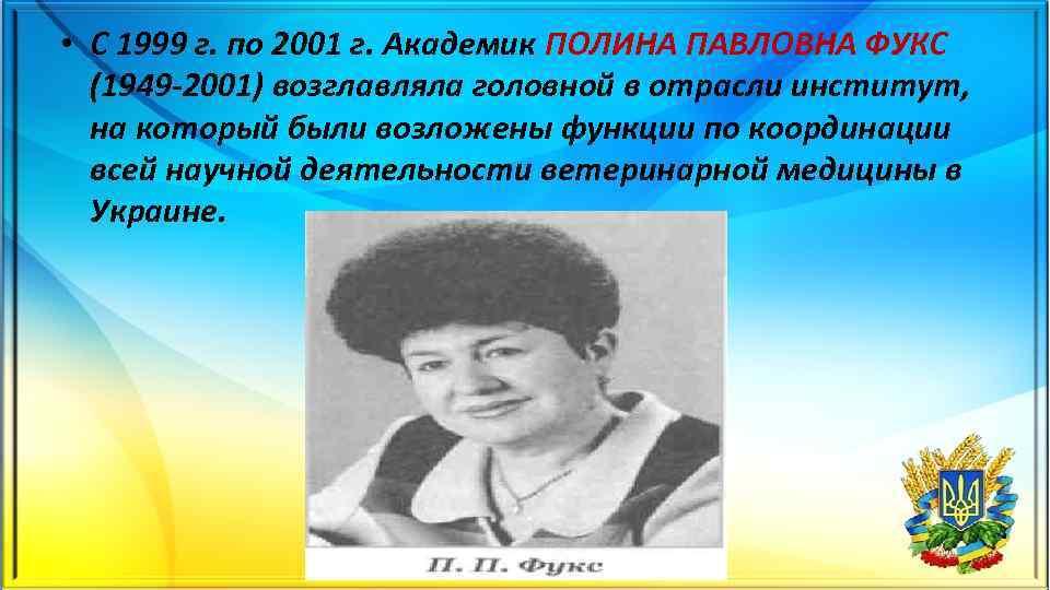• С 1999 г. по 2001 г. Академик ПОЛИНА ПАВЛОВНА ФУКС (1949 2001)