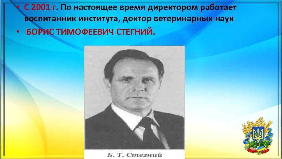 • С 2001 г. По настоящее время директором работает воспитанник института, доктор ветеринарных
