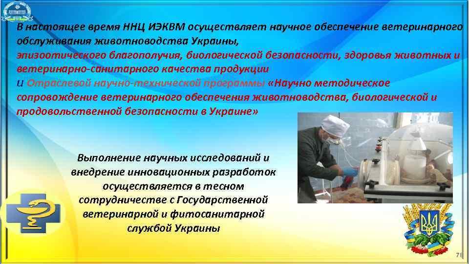 В настоящее время ННЦ ИЭКВМ осуществляет научное обеспечение ветеринарного обслуживания животноводства Украины, эпизоотического благополучия,