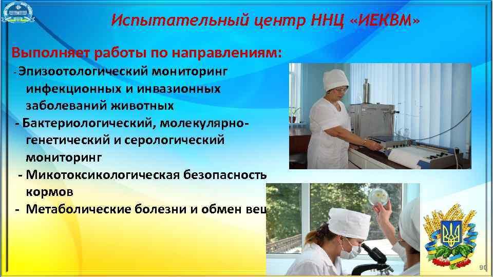 Испытательный центр ННЦ «ИЕКВМ» Выполняет работы по направлениям: Эпизоотологический мониторинг инфекционных и инвазионных заболеваний