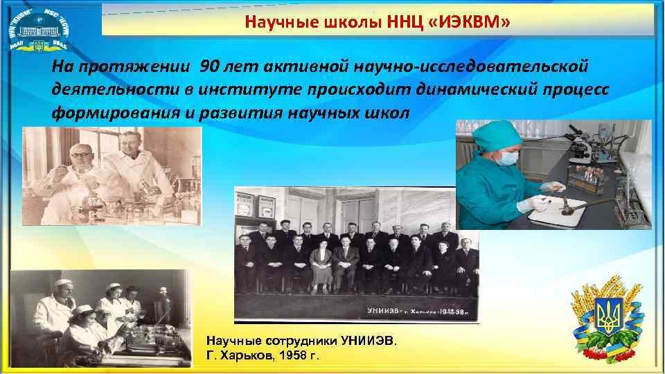 Научные школы ННЦ «ИЭКВМ» На протяжении 90 лет активной научно исследовательской деятельности в институте