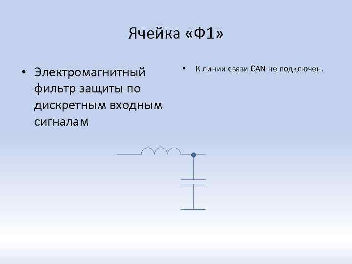 Ячейка «Ф 1» • Электромагнитный фильтр защиты по дискретным входным сигналам • К линии