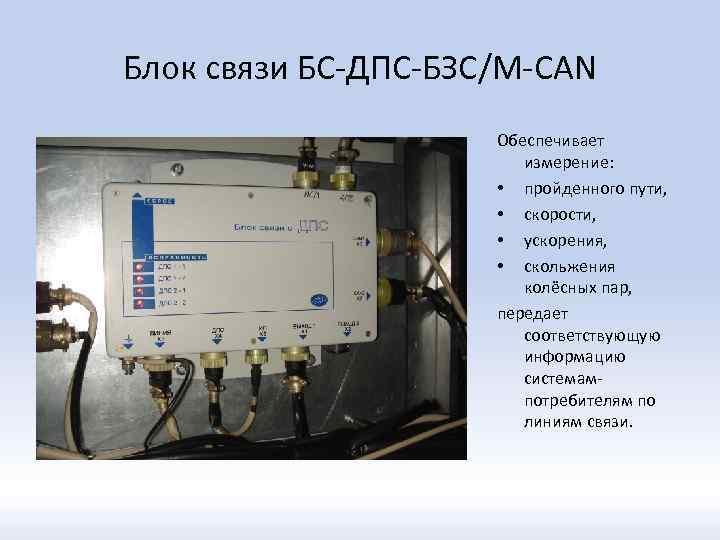 Блок связи БС-ДПС-БЗС/М-CAN Обеспечивает измерение: • пройденного пути, • скорости, • ускорения, • скольжения