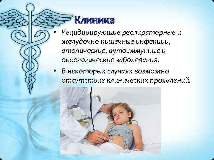 Клиника • Рецидивирующие респираторные и желудочно кишечные инфекции, атопические, аутоиммунные и онкологические заболевания. •