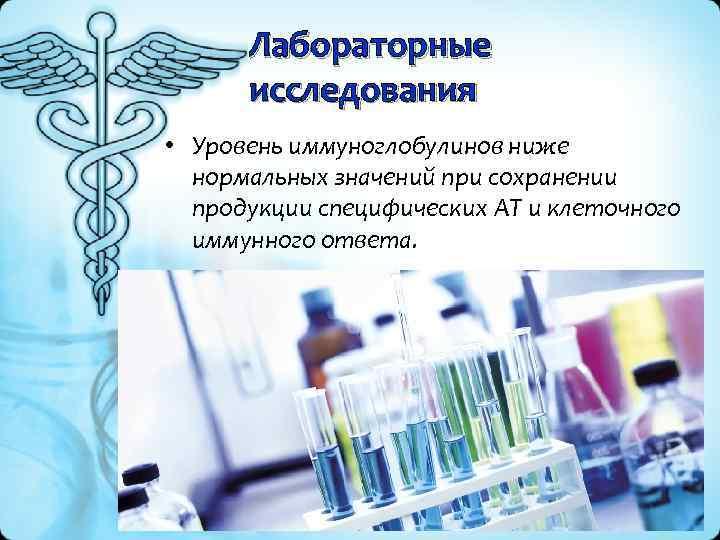 Лабораторные исследования • Уровень иммуноглобулинов ниже нормальных значений при сохранении продукции специфических АТ и