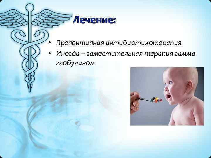 Лечение: • Превентивная антибиотикотерапия • Иногда – заместительная терапия гамма глобулином