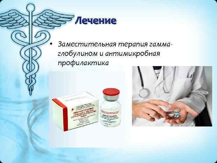 Лечение • Заместительная терапия гамма глобулином и антимикробная профилактика