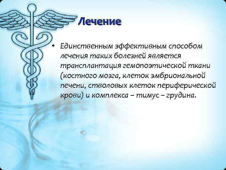 Лечение • Единственным эффективным способом лечения таких болезней является трансплантация гемопоэтической ткани (костного мозга,
