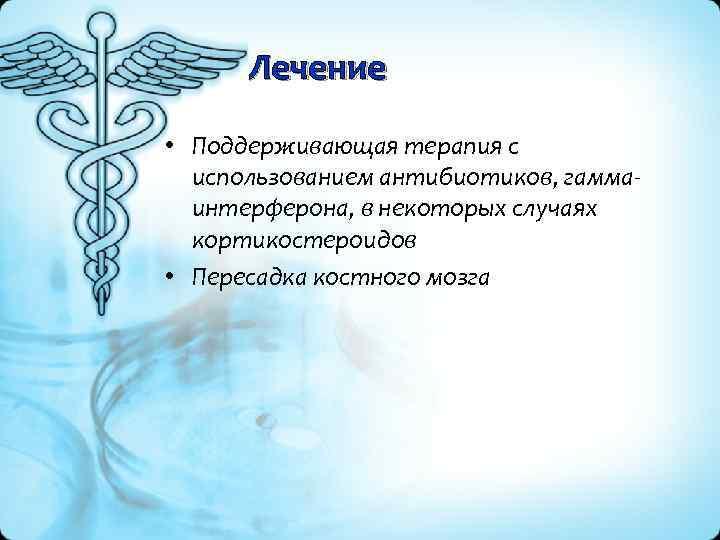 Лечение • Поддерживающая терапия с использованием антибиотиков, гамма интерферона, в некоторых случаях кортикостероидов •