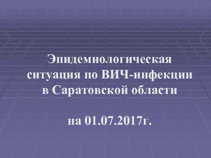 Эпидемиологическая ситуация по ВИЧ-инфекции в Саратовской области на 01. 07. 2017 г.