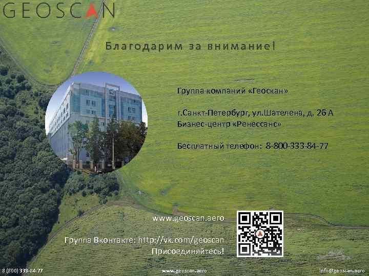 Благодарим за внимание! Группа компаний «Геоскан» г. Санкт-Петербург, ул. Шателена, д. 26 А Бизнес-центр
