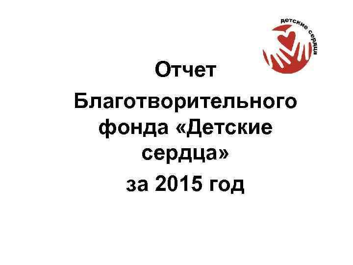 Отчет Благотворительного фонда «Детские сердца» за 2015 год