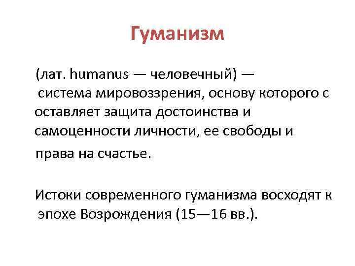 Гуманизм (лат. humanus — человечный) — система мировоззрения, основу которого с оставляет защита достоинства