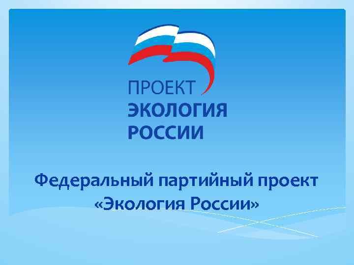 Федеральный партийный проект «Экология России»