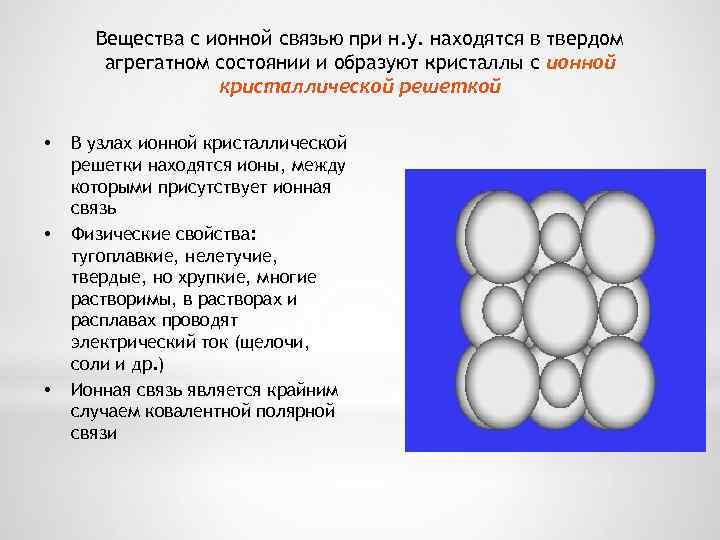 Вещества с ионной связью при н. у. находятся в твердом агрегатном состоянии и образуют