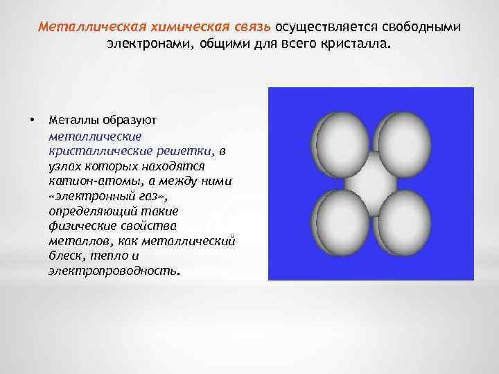 Металлическая химическая связь осуществляется свободными электронами, общими для всего кристалла. • Металлы образуют металлические