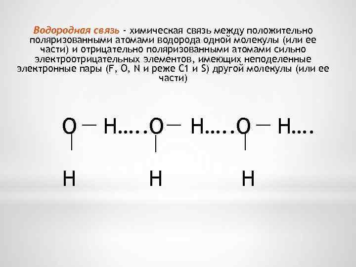 Водородная связь - химическая связь между положительно поляризованными атомами водорода одной молекулы (или ее