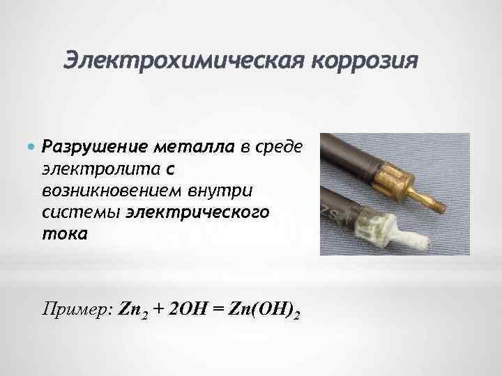 Электрохимическая коррозия Разрушение металла в среде электролита с возникновением внутри системы электрического тока Пример: