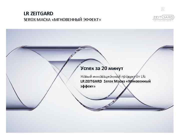 LR ZEITGARD SEROX МАСКА «МГНОВЕННЫЙ ЭФФЕКТ» Успех за 20 минут Новый инновационный продукт от